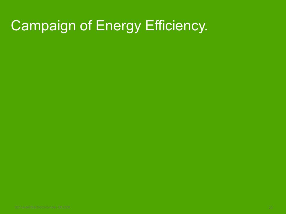 Schneider Electric 23 Colombia - EE 2008 Campaign of Energy Efficiency.