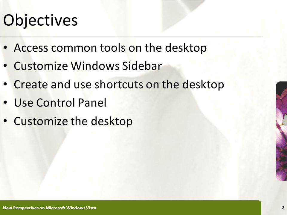 XP Objectives Access common tools on the desktop Customize Windows Sidebar Create and use shortcuts on the desktop Use Control Panel Customize the desktop New Perspectives on Microsoft Windows Vista2
