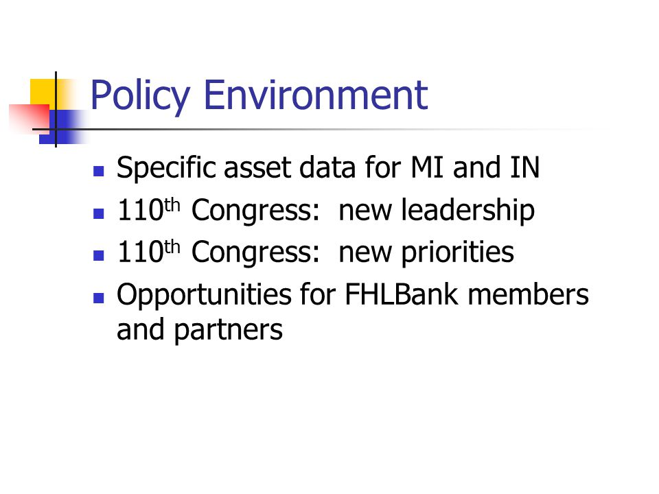 Policy Environment Specific asset data for MI and IN 110 th Congress: new leadership 110 th Congress: new priorities Opportunities for FHLBank members and partners