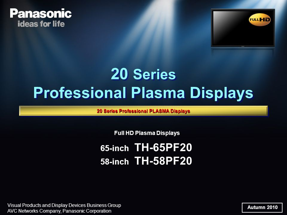 Autumn 2010 Visual Products and Display Devices Business Group AVC Networks Company, Panasonic Corporation Full HD Plasma Displays 65-inch TH-65PF20 58-inch TH-58PF20 Full HD Plasma Displays 65-inch TH-65PF20 58-inch TH-58PF20 20 Series Professional Plasma Displays 20 Series Professional Plasma Displays 20 Series Professional PLASMA Displays