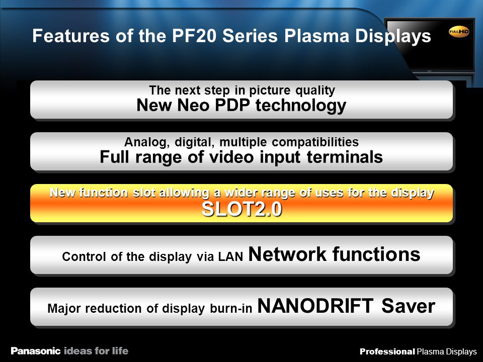 Professional Plasma Displays Features of the PF20 Series Plasma Displays The next step in picture quality New Neo PDP technology Analog, digital, mult