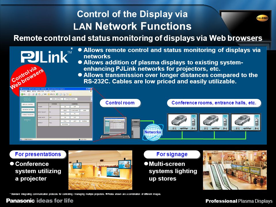 Professional Plasma Displays Control of the Display via LAN Network Functions Remote control and status monitoring of displays via Web browsers Multi-screen systems lighting up stores For signage Allows remote control and status monitoring of displays via networks Allows addition of plasma displays to existing system- enhancing PJLink networks for projectors, etc.