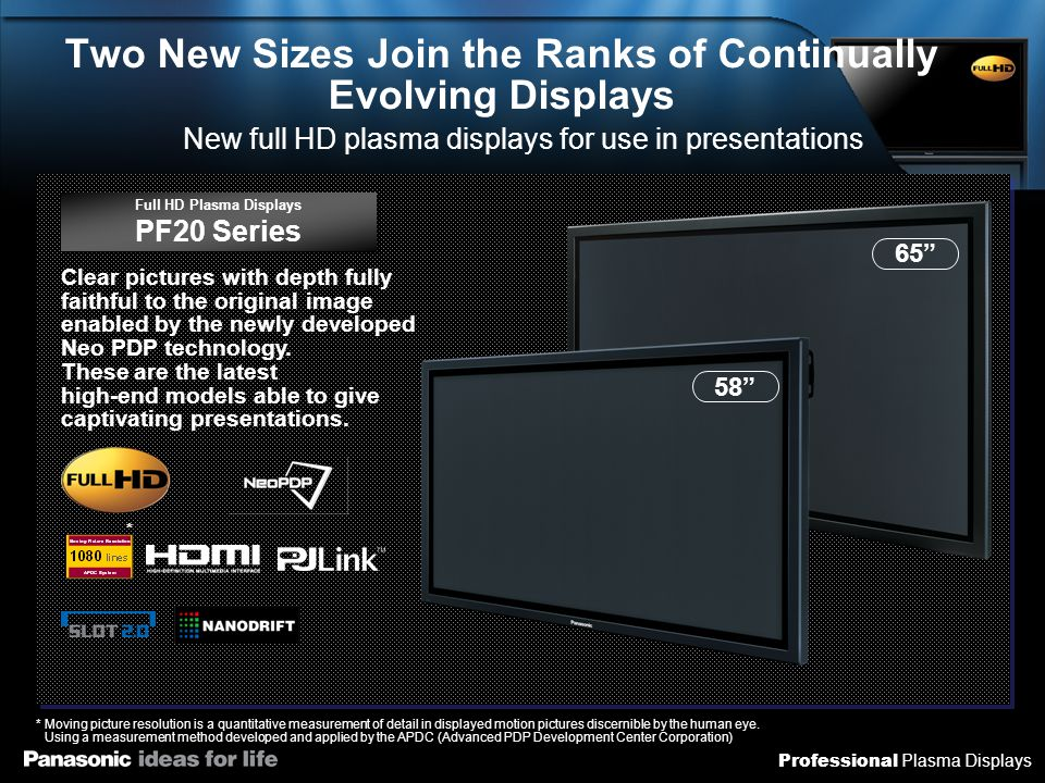 Professional Plasma Displays Differences between the 20 Series and the 11/12 Series (1) PF11 SeriesPF12 SeriesPF20 Series High Luminous Efficacy Technology NeoPDP (Doubled compared with 2007) Neo PDP (Quadrupled compared to 2007) Contrast (Native) 30,000:140,000:15,000,000:1 Gradient factor 5,120 gradient6,144 gradient Moving picture resolution 900 lines 1080 lines User memory functions (Picture quality adjustment values)   Network functions (LAN terminal)   Audio input selection ×  Automatic position adjustment Auto mode/remote control operation   Screen saver Screen position movement NANODRIFT Saver Power management PCPC/DVI-D