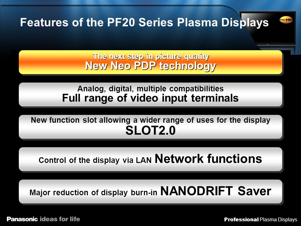 Professional Plasma Displays Enhanced luminous efficacy at all steps of plasma light emission Neo PDP Technology for More Brilliant/ Better Quality Viewing High luminous efficacy technology for higher brilliance and contrast Enhanced discharge efficacy Enhanced ultraviolet conversion rate Enhanced light replacement factor Enhanced light capacity factor (1) Discharge Xenon particlesUltraviolet rays (2) Light emission Phosphors (3) Release Phosphors Native contrast of 5,000,000:1* 1 Moving picture resolution* 2 1080 lines Previous models New models Comparision with Panasonic 07 model Luminous efficacy quadrupled Better picture quality Lower power consumption Lowered weight New discharge gas New high density phosphors New cell structures Diagram showing the Black Panel concept New dynamic black layer *1: Contrast of panel dark areas simultaneously viewable on a single screen.