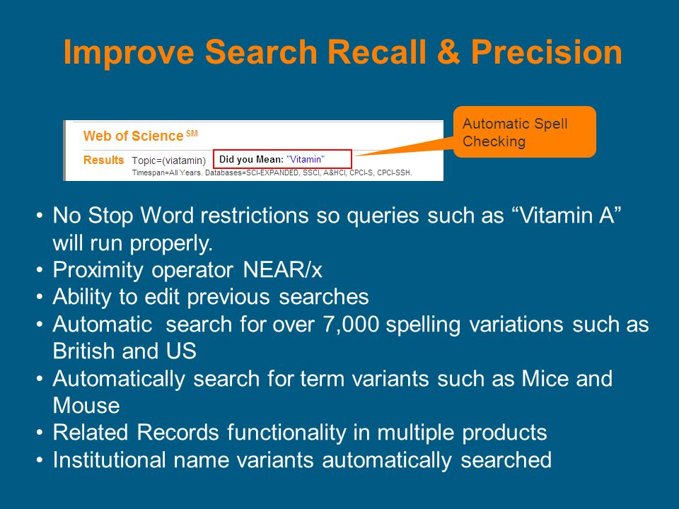 Improve Search Recall & Precision Automatic Spell Checking No Stop Word restrictions so queries such as Vitamin A will run properly.