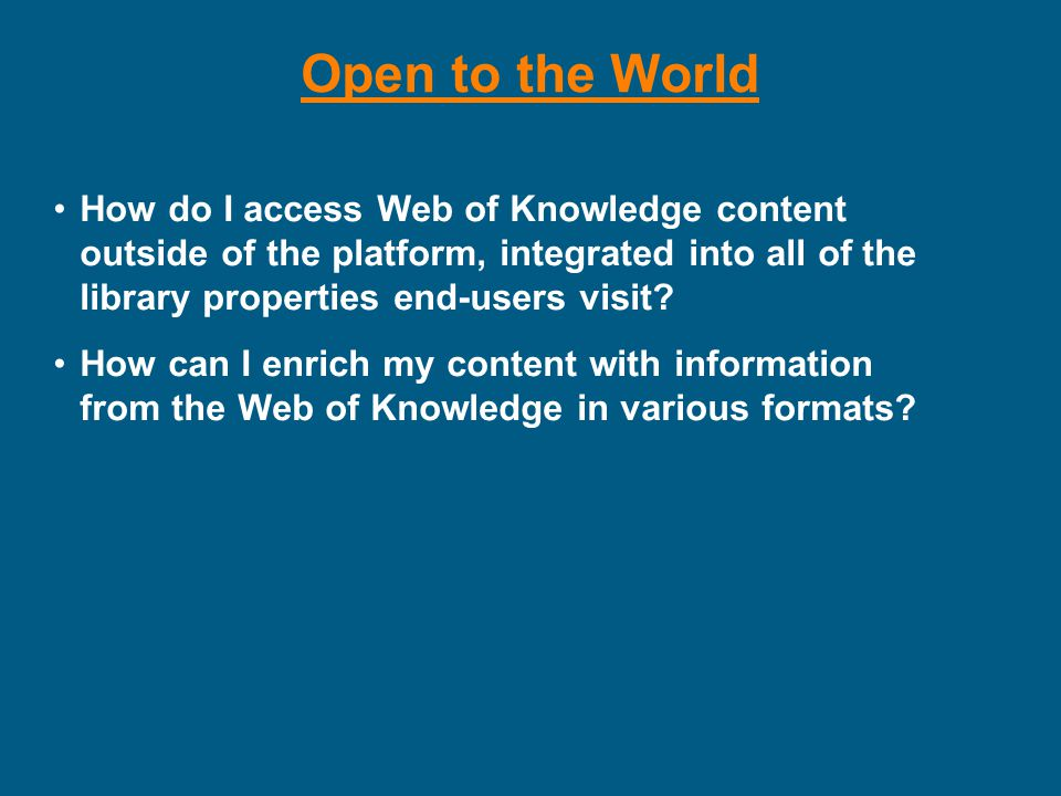 Open to the World How do I access Web of Knowledge content outside of the platform, integrated into all of the library properties end-users visit.