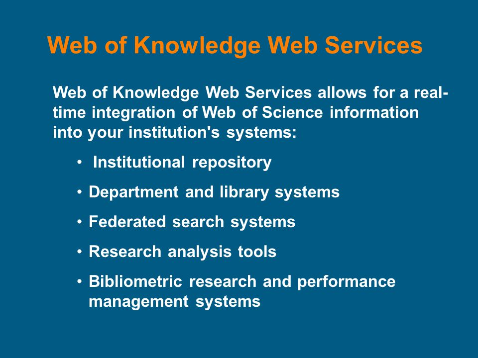 Web of Knowledge Web Services Web of Knowledge Web Services allows for a real- time integration of Web of Science information into your institution s systems: Institutional repository Department and library systems Federated search systems Research analysis tools Bibliometric research and performance management systems
