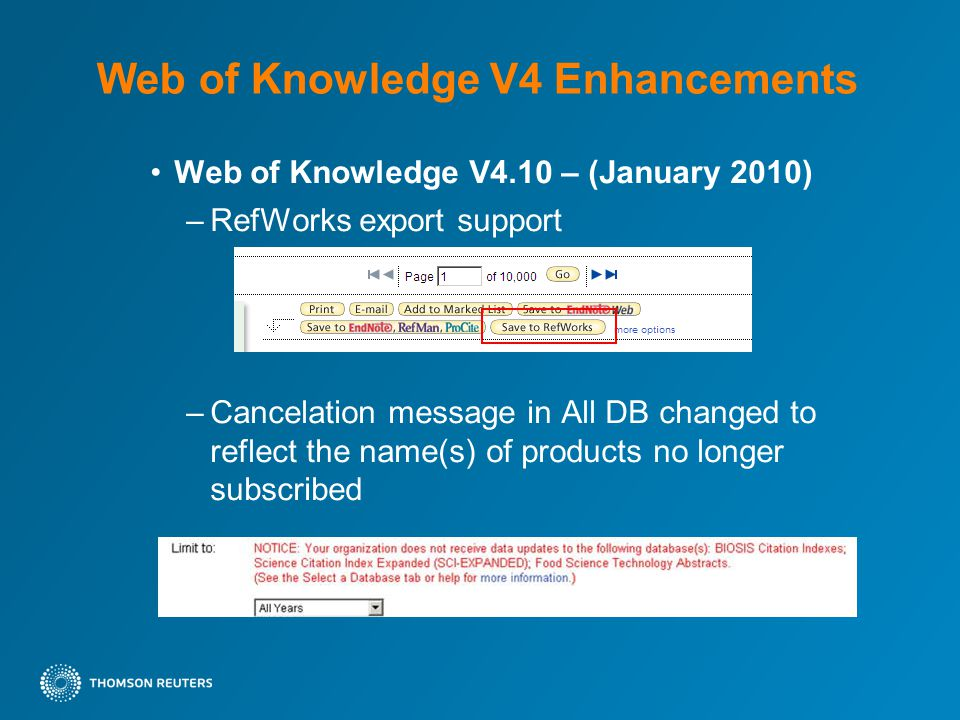 Web of Knowledge V4 Enhancements Web of Knowledge V4.10 – (January 2010) –RefWorks export support –Cancelation message in All DB changed to reflect the name(s) of products no longer subscribed