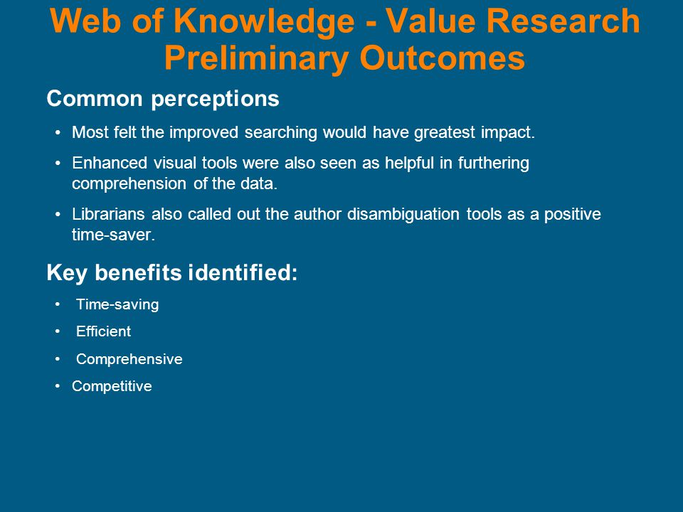 Web of Knowledge - Value Research Preliminary Outcomes Common perceptions Most felt the improved searching would have greatest impact.