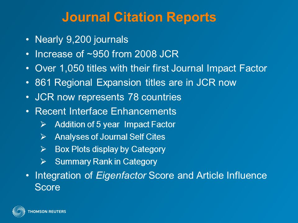 Journal Citation Reports Nearly 9,200 journals Increase of ~950 from 2008 JCR Over 1,050 titles with their first Journal Impact Factor 861 Regional Expansion titles are in JCR now JCR now represents 78 countries Recent Interface Enhancements  Addition of 5 year Impact Factor  Analyses of Journal Self Cites  Box Plots display by Category  Summary Rank in Category Integration of Eigenfactor Score and Article Influence Score