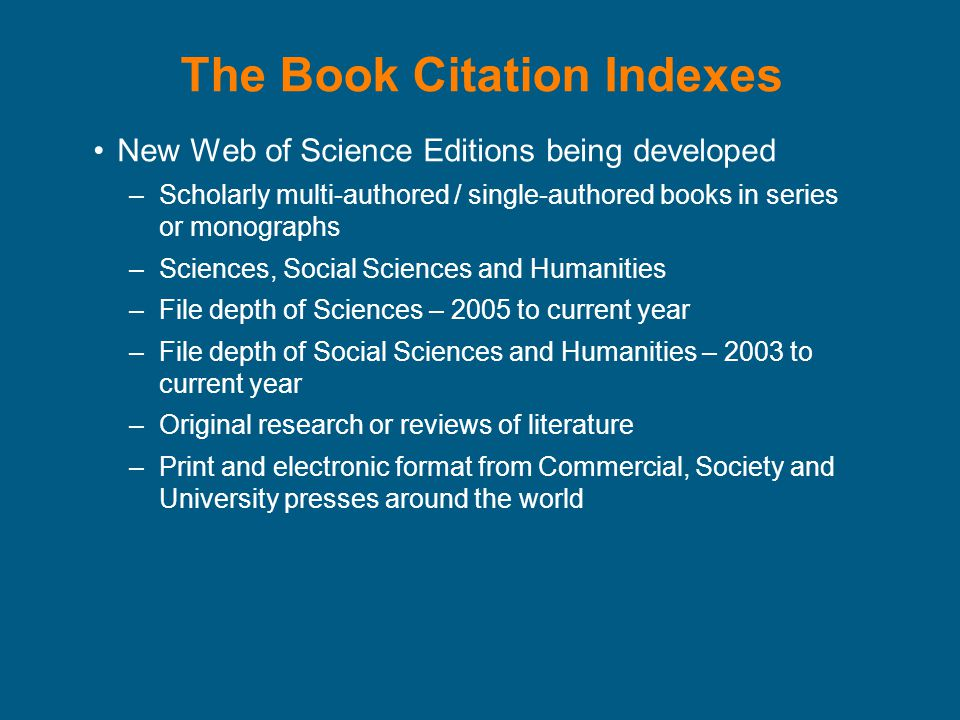 The Book Citation Indexes New Web of Science Editions being developed –Scholarly multi-authored / single-authored books in series or monographs –Sciences, Social Sciences and Humanities –File depth of Sciences – 2005 to current year –File depth of Social Sciences and Humanities – 2003 to current year –Original research or reviews of literature –Print and electronic format from Commercial, Society and University presses around the world