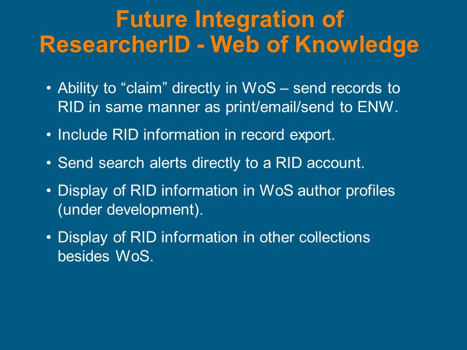 Future Integration of ResearcherID - Web of Knowledge Ability to claim directly in WoS – send records to RID in same manner as print/email/send to ENW.