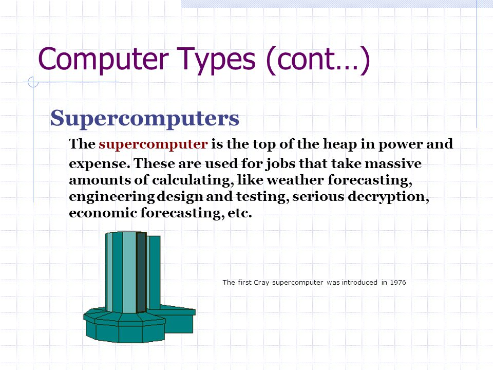 Computer Types (cont…) Supercomputers The supercomputer is the top of the heap in power and expense. These are used for jobs that take massive amounts
