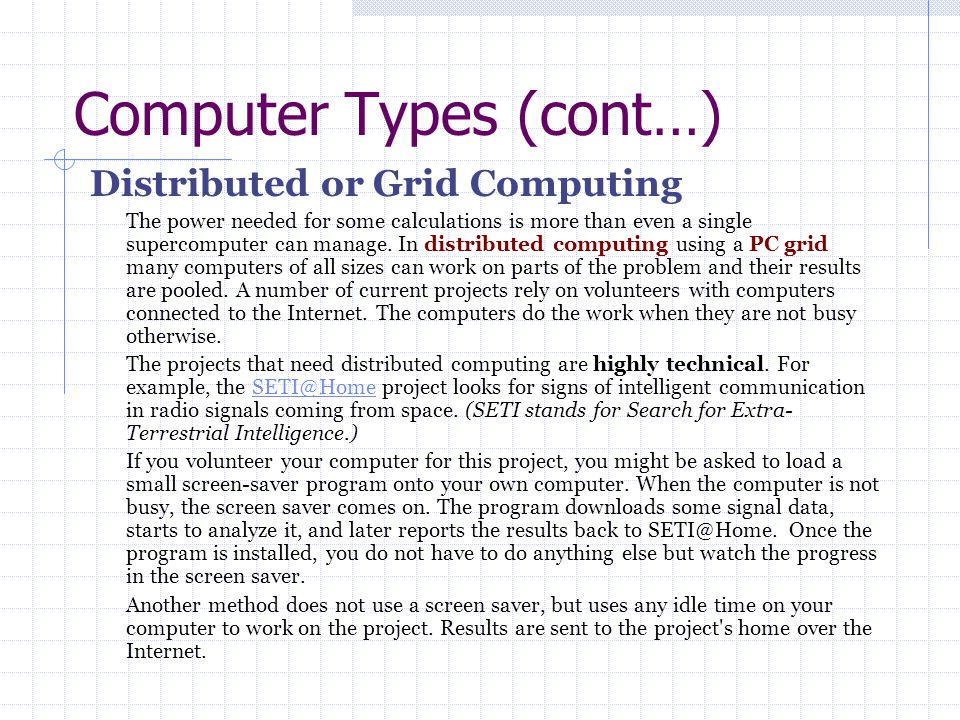 Computer Types (cont…) Distributed or Grid Computing The power needed for some calculations is more than even a single supercomputer can manage. In di