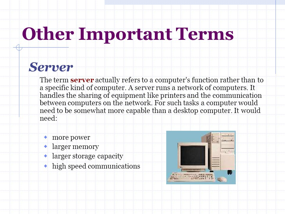 Other Important Terms Server The term server actually refers to a computer's function rather than to a specific kind of computer. A server runs a netw