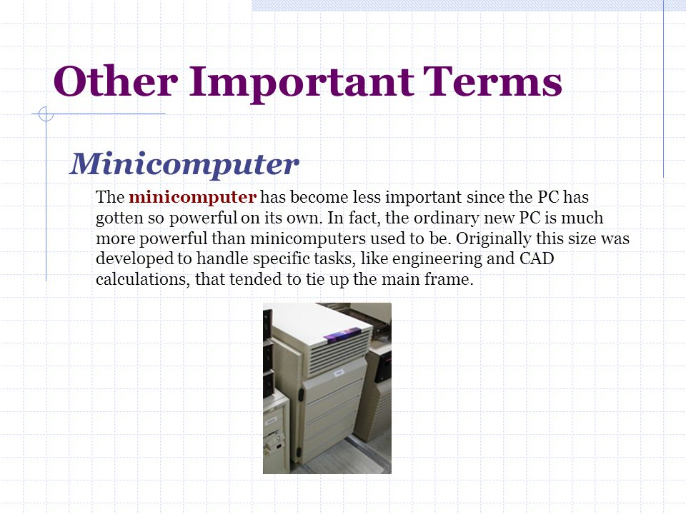 Other Important Terms Minicomputer The minicomputer has become less important since the PC has gotten so powerful on its own. In fact, the ordinary ne