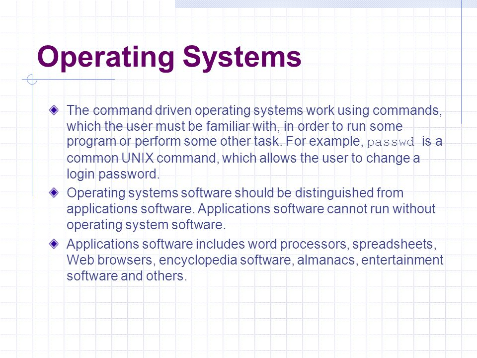 Operating Systems The command driven operating systems work using commands, which the user must be familiar with, in order to run some program or perf