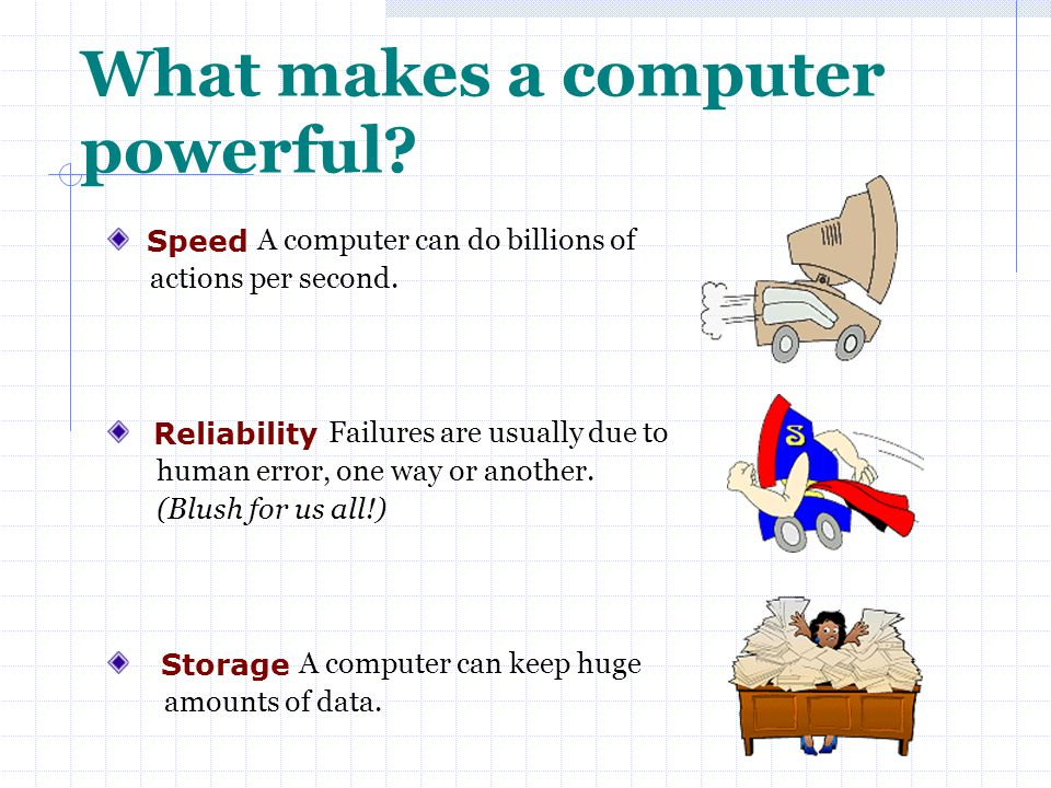What makes a computer powerful? Speed A computer can do billions of actions per second. Reliability Failures are usually due to human error, one way o