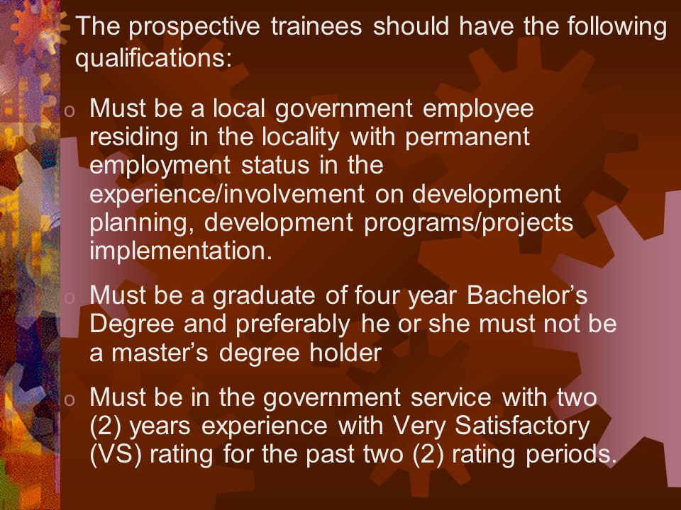 The prospective trainees should have the following qualifications: o Must be a local government employee residing in the locality with permanent emplo