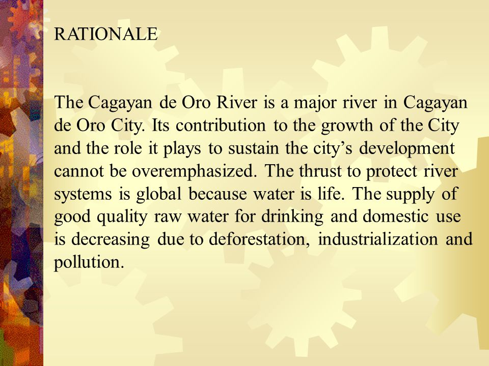 RATIONALE The Cagayan de Oro River is a major river in Cagayan de Oro City. Its contribution to the growth of the City and the role it plays to sustai