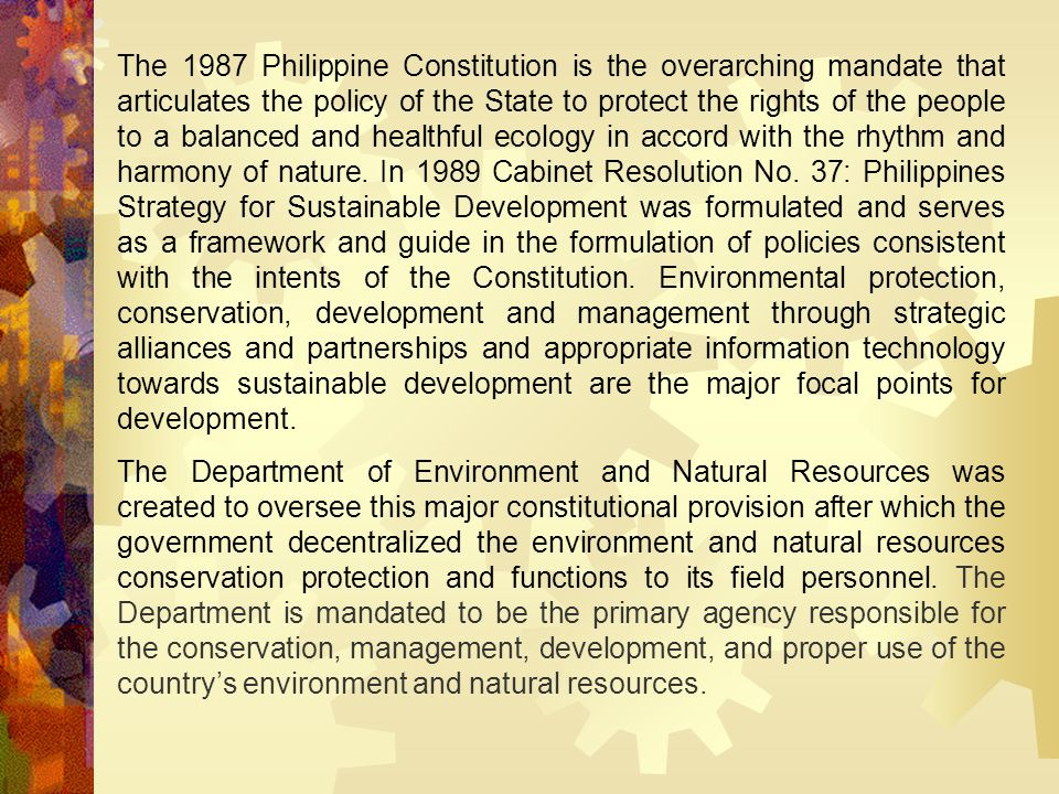 The 1987 Philippine Constitution is the overarching mandate that articulates the policy of the State to protect the rights of the people to a balanced