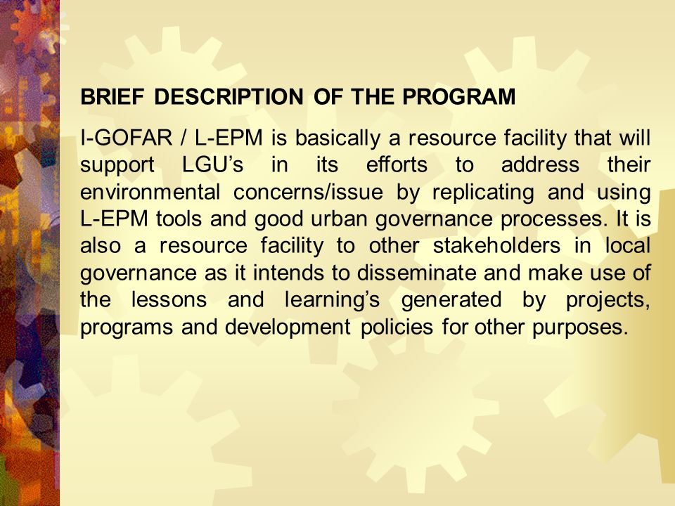 BRIEF DESCRIPTION OF THE PROGRAM I-GOFAR / L-EPM is basically a resource facility that will support LGU's in its efforts to address their environmenta