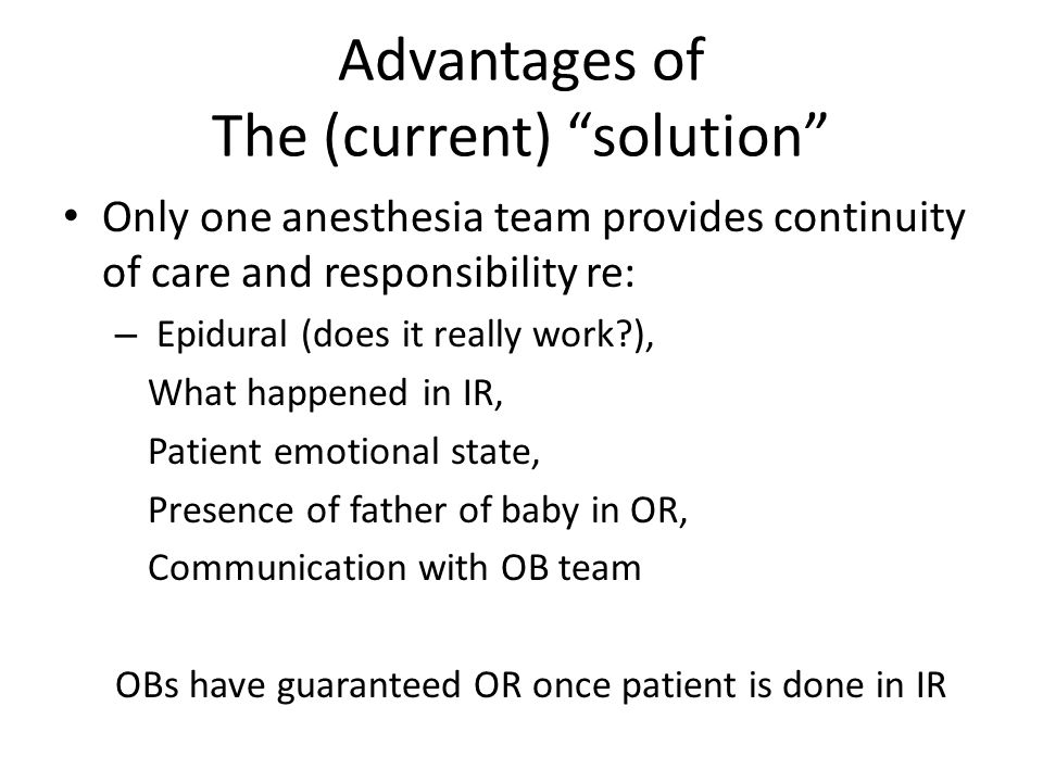 Advantages of The (current) solution Only one anesthesia team provides continuity of care and responsibility re: – Epidural (does it really work ), What happened in IR, Patient emotional state, Presence of father of baby in OR, Communication with OB team OBs have guaranteed OR once patient is done in IR