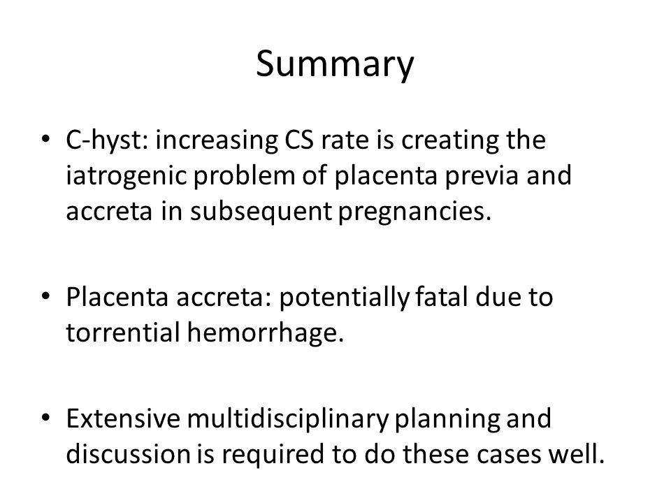 Summary C-hyst: increasing CS rate is creating the iatrogenic problem of placenta previa and accreta in subsequent pregnancies.