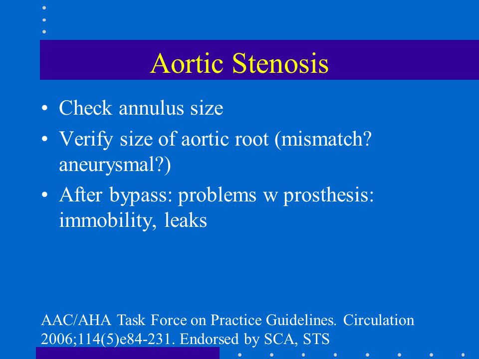 Aortic Stenosis Check annulus size Verify size of aortic root (mismatch? aneurysmal?) After bypass: problems w prosthesis: immobility, leaks AAC/AHA T