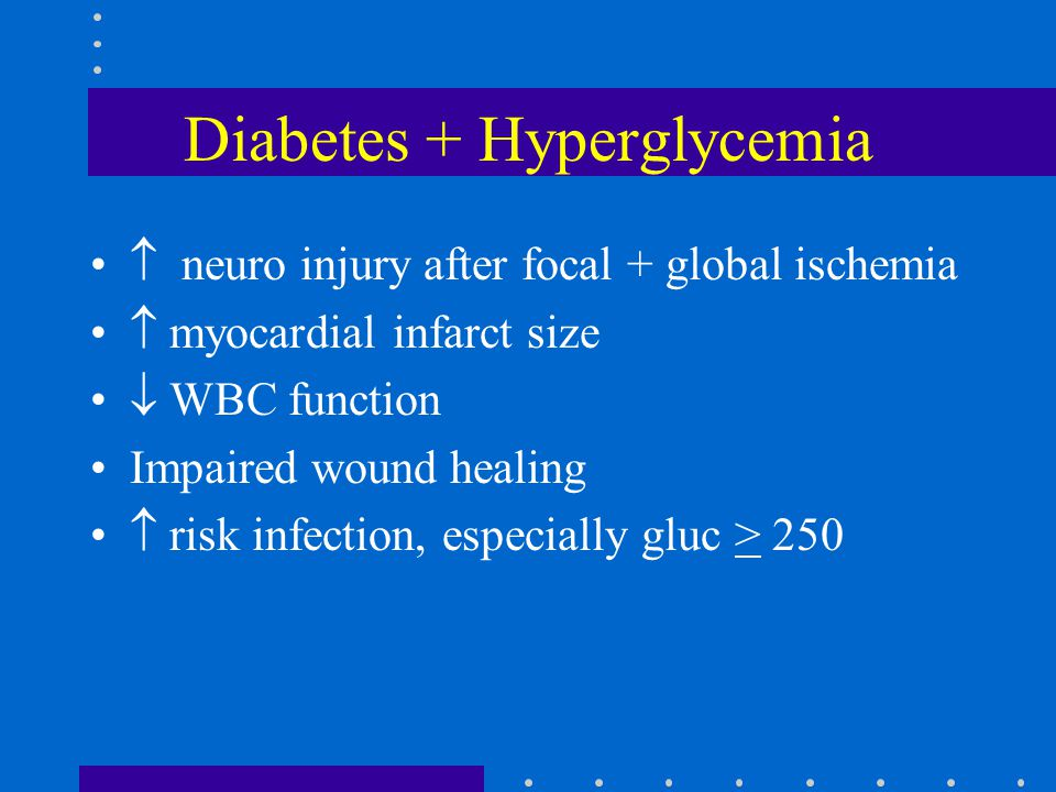 Diabetes + Hyperglycemia  neuro injury after focal + global ischemia  myocardial infarct size  WBC function Impaired wound healing  risk infection