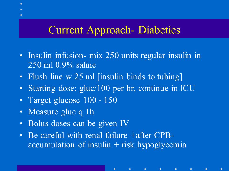Current Approach- Diabetics Insulin infusion- mix 250 units regular insulin in 250 ml 0.9% saline Flush line w 25 ml [insulin binds to tubing] Startin