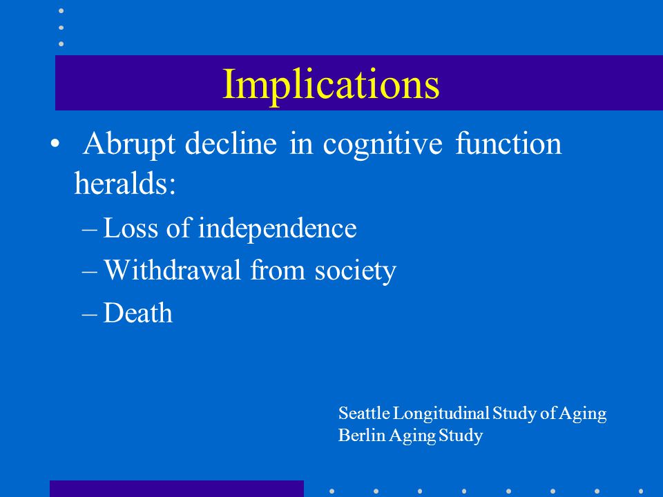 Implications Abrupt decline in cognitive function heralds: –Loss of independence –Withdrawal from society –Death Seattle Longitudinal Study of Aging B