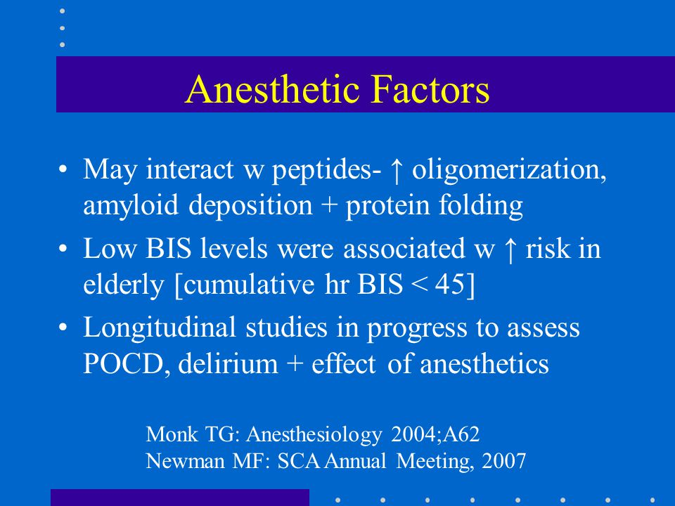 Anesthetic Factors May interact w peptides- ↑ oligomerization, amyloid deposition + protein folding Low BIS levels were associated w ↑ risk in elderly