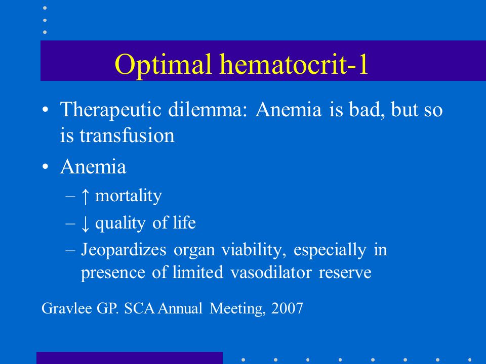 Optimal hematocrit-1 Therapeutic dilemma: Anemia is bad, but so is transfusion Anemia –↑ mortality –↓ quality of life –Jeopardizes organ viability, es