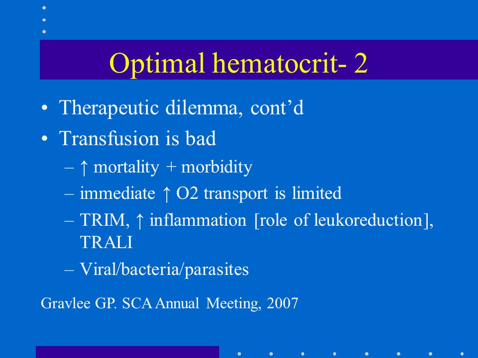 Optimal hematocrit- 2 Therapeutic dilemma, cont'd Transfusion is bad –↑ mortality + morbidity –immediate ↑ O2 transport is limited –TRIM, ↑ inflammati