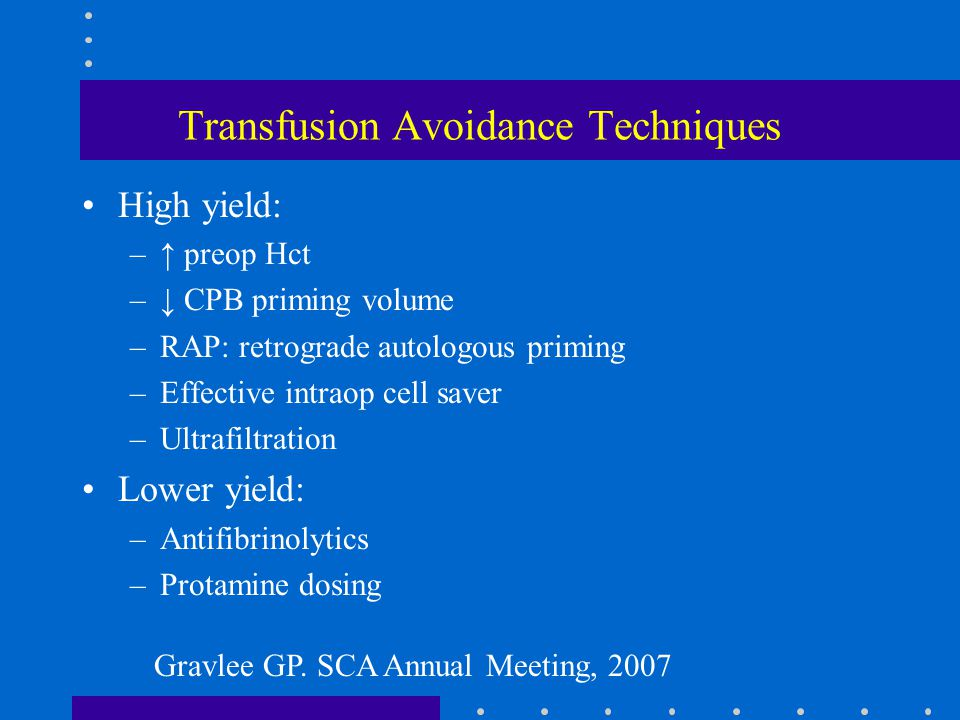 Transfusion Avoidance Techniques High yield: –↑ preop Hct –↓ CPB priming volume –RAP: retrograde autologous priming –Effective intraop cell saver –Ult