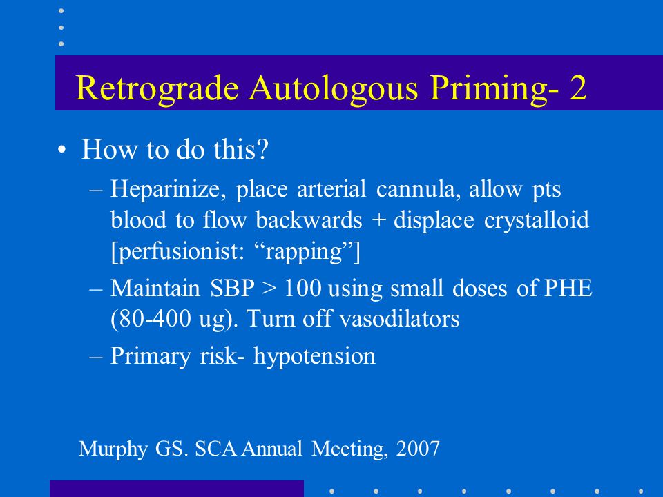 Retrograde Autologous Priming- 2 How to do this? –Heparinize, place arterial cannula, allow pts blood to flow backwards + displace crystalloid [perfus