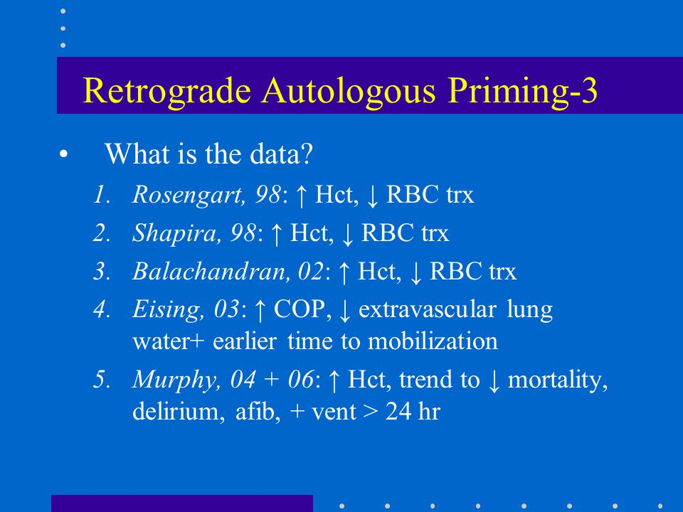Retrograde Autologous Priming-3 What is the data? 1.Rosengart, 98: ↑ Hct, ↓ RBC trx 2.Shapira, 98: ↑ Hct, ↓ RBC trx 3.Balachandran, 02: ↑ Hct, ↓ RBC t
