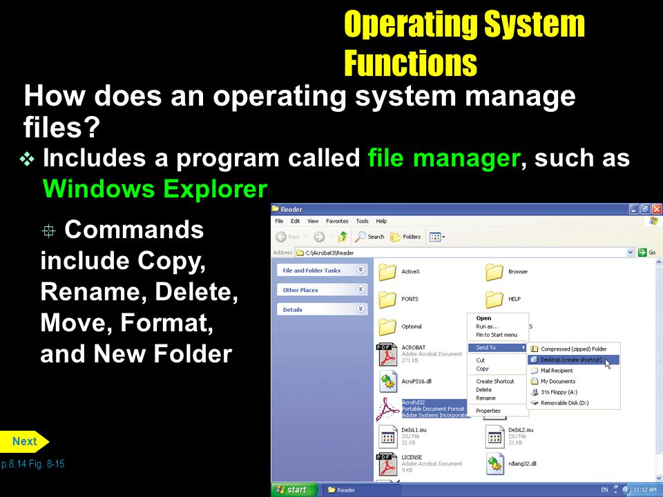 Operating System Functions How does an operating system manage files? v Includes a program called file manager, such as Windows Explorer p.8.14 Fig. 8
