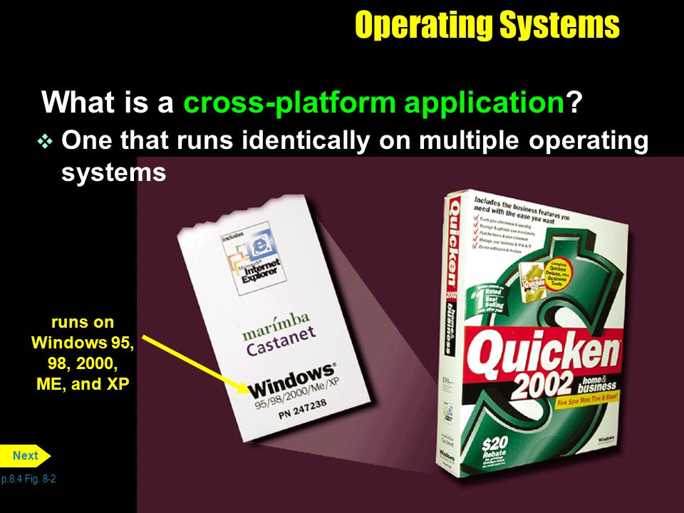Operating Systems What is a cross-platform application? p.8.4 Fig. 8-2 Next runs on Windows 95, 98, 2000, ME, and XP v One that runs identically on mu
