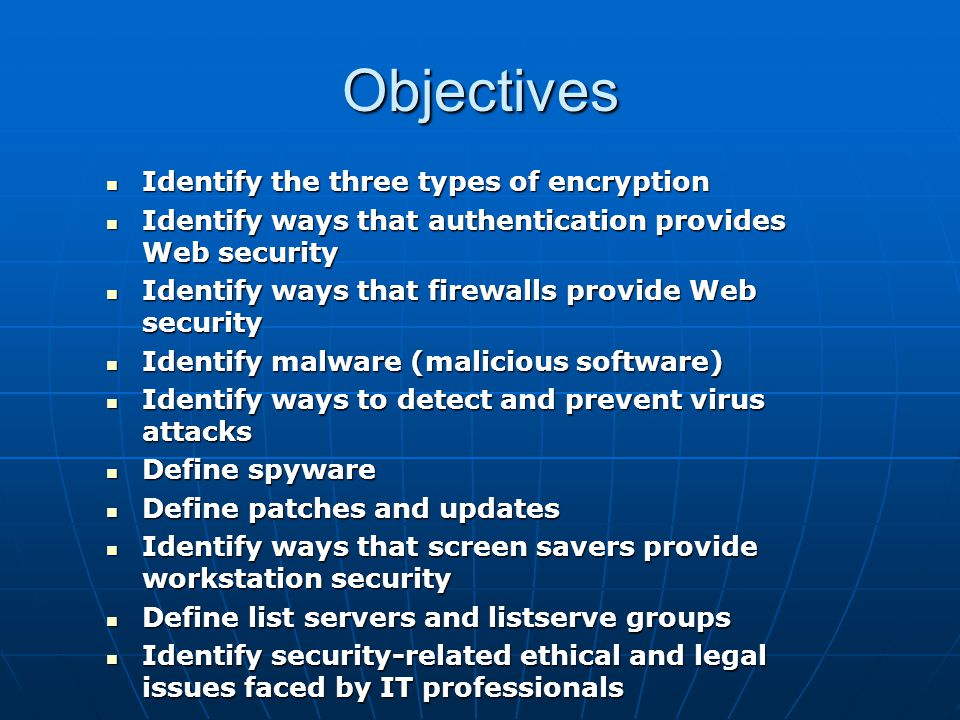 Encryption Encryption – encoding or scrambling information using specific algorithms Encryption – encoding or scrambling information using specific algorithms Three types of encryption: Three types of encryption: Symmetric-key (secret-key) encryption – the same key is used to encrypt and decrypt messagesSymmetric-key (secret-key) encryption – the same key is used to encrypt and decrypt messages Asymmetric-key (public-key) encryption – two keys are used to encrypt and decrypt messages: a public key and a private keyAsymmetric-key (public-key) encryption – two keys are used to encrypt and decrypt messages: a public key and a private key Hash (one-way) encryption – uses hashes to verify the integrity of transmitted messagesHash (one-way) encryption – uses hashes to verify the integrity of transmitted messages