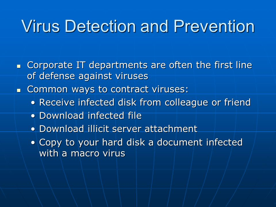 Virus Detection and Prevention (cont'd) Common ways to protect against viruses: Common ways to protect against viruses: Do not open e-mail or attachments from unknown sendersDo not open e-mail or attachments from unknown senders Configure browser and e-mail security to highest levelsConfigure browser and e-mail security to highest levels Use antivirus softwareUse antivirus software Keep antivirus software currentKeep antivirus software current Stay informed about the latest virus threatsStay informed about the latest virus threats Make backup copies of important filesMake backup copies of important files