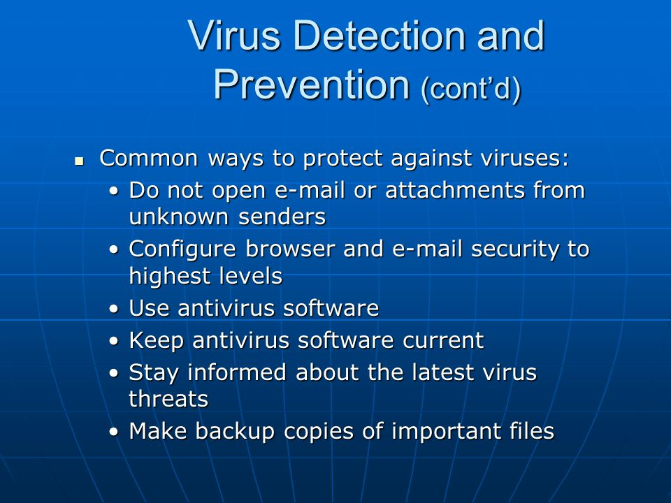 Virus Detection and Prevention (cont'd) If you receive an attachment you do not recognize: If you receive an attachment you do not recognize: Do not open the attachmentDo not open the attachment Contact the sender to determine whether the attachment is legitimateContact the sender to determine whether the attachment is legitimate If you cannot contact the sender, delete the attachment from the messageIf you cannot contact the sender, delete the attachment from the message Delete the attachment from the Deleted Items folderDelete the attachment from the Deleted Items folder