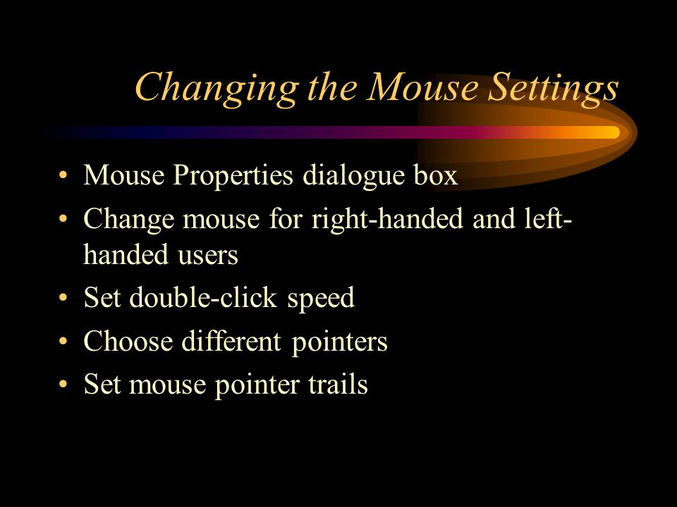 Changing the Mouse Settings Mouse Properties dialogue box Change mouse for right-handed and left- handed users Set double-click speed Choose different pointers Set mouse pointer trails