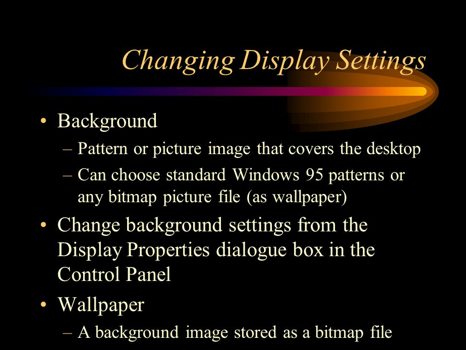 Changing Display Settings Screen Saver –Moving picture image initiated when both the keyboard and mouse are idle for a pre-specified amount of time –Prevents burned-in images on monitor –Newer monitors are not effected by this; hence, most screen savers are solely for entertainment purposes