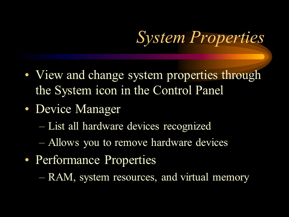System Properties View and change system properties through the System icon in the Control Panel Device Manager –List all hardware devices recognized –Allows you to remove hardware devices Performance Properties –RAM, system resources, and virtual memory