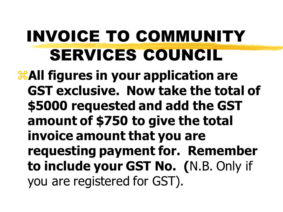 INVOICE TO COMMUNITY SERVICES COUNCIL zAll figures in your application are GST exclusive. Now take the total of $5000 requested and add the GST amount