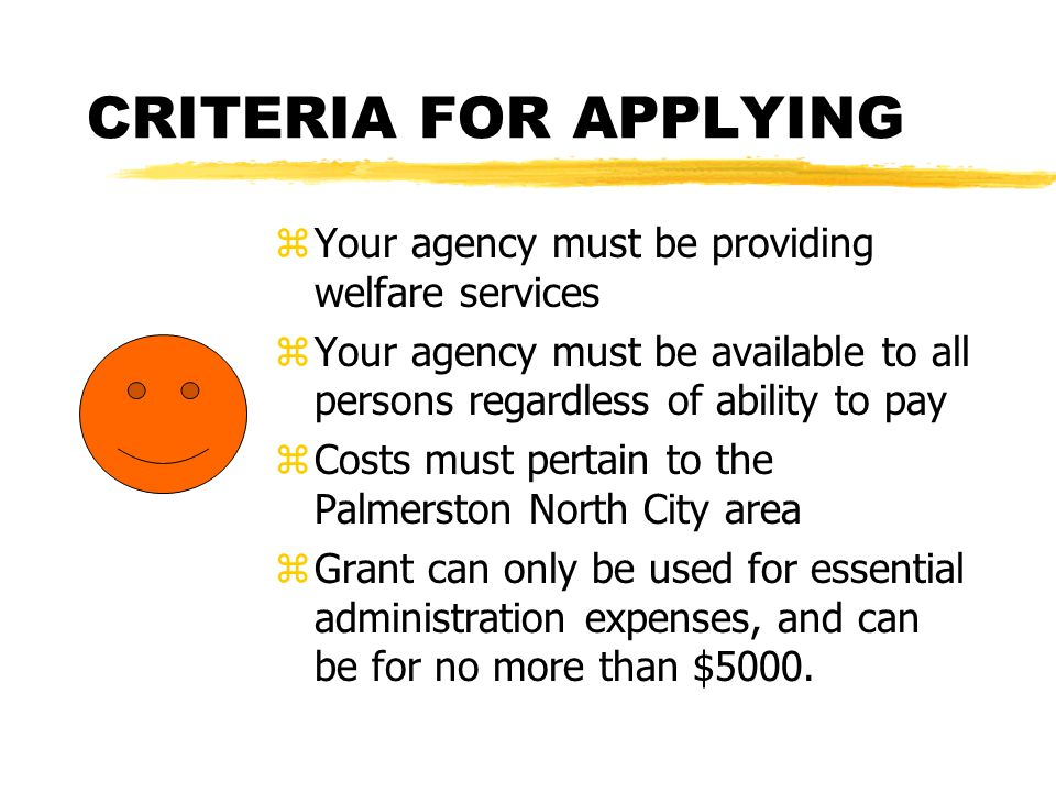 CRITERIA FOR APPLYING z Your agency must be providing welfare services z Your agency must be available to all persons regardless of ability to pay z Costs must pertain to the Palmerston North City area z Grant can only be used for essential administration expenses, and can be for no more than $5000.