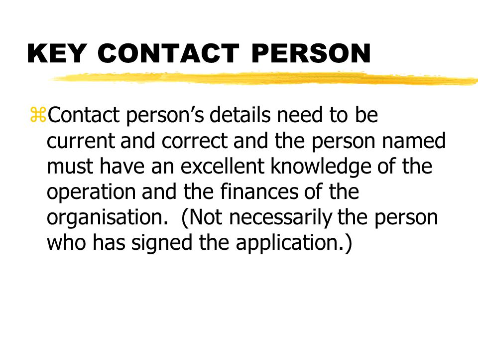 KEY CONTACT PERSON zContact person's details need to be current and correct and the person named must have an excellent knowledge of the operation and the finances of the organisation.