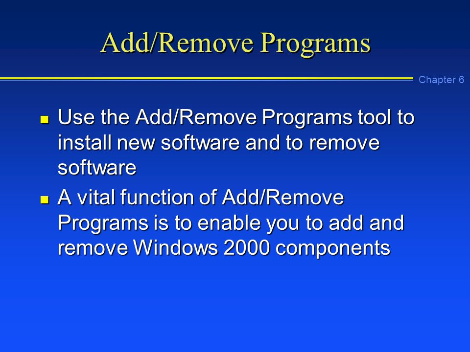 Chapter 6 Add/Remove Programs n Use the Add/Remove Programs tool to install new software and to remove software n A vital function of Add/Remove Programs is to enable you to add and remove Windows 2000 components
